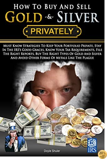 How To Buy And Sell Gold & Silver PRIVATELY: Must Know Strategies To Keep Your Portfolio Private, Stay In The IRS's Good Graces, Know Your Tax Requirements, ... File The Right Reports, Buy The Right Metal