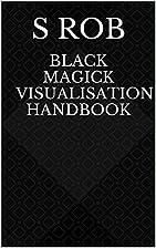 Black Magick Visualisation Handbook by S Rob