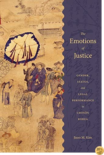 The Emotions of Justice: Gender, Status, and Legal Performance in Choson Korea (Korean Studies of the Henry M. Jackson School of International Studies)