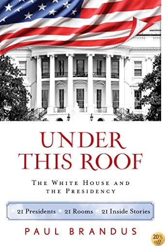 TUnder This Roof: The White House and the Presidency--21 Presidents, 21 Rooms, 21 Inside Stories