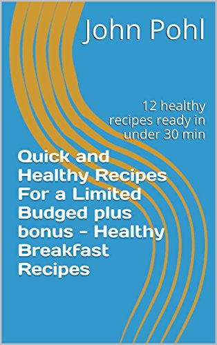 quick-and-healthy-recipes-for-a-limited-budged-plus-bonus-healthy-breakfast-recipes-12-healthy-recipes-ready-in-under-30-min