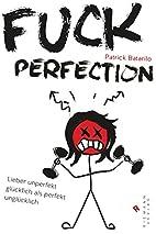 Fuck Perfection: Lieber unperfekt glücklich…