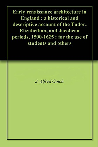 early-renaissance-architecture-in-england-a-historical-and-descriptive-account-of-the-tudor-elizabethan-and-jacobean-periods-1500-1625-for-the-use-of-students-and-others