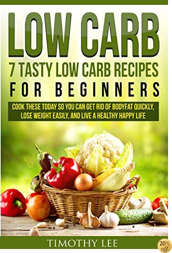 Low Carb: 7 Tasty Low Carb Recipes for Beginners To Cook Today So You Can Get Rid of Bodyfat Quickly, Lose Weight Easily, and Live a Healthy Happy Life: ... Weight Loss, Live Healthy, Low Carb)