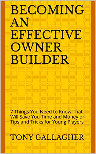 becoming-an-effective-owner-builder-7-things-you-need-to-know-that-will-save-you-time-and-money-or-tips-and-tricks-for-young-players-t-g-construction-coaching-series-book-1