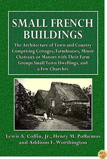 TSmall French Buildings (Illustrated): THE ARCHITECTURE OF TOWN AND COUNTRY COMPRISING COTTAGES, FARMHOUSES, MINOR CHATEAUX OR MANORS WITH THEIR FARM GROUPS SMALL TOWN DWELLINGS, AND A FEW CHURCHES