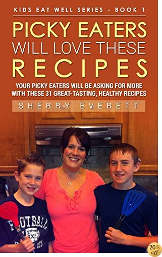 Picky Eaters Will Love These Recipes: Your Picky Eaters Will Be  Asking For More with These Great-Tasting,  Healthy Recipes (Kids Eat Well series Book 1)