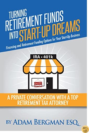Turning Retirement Funds Into Start-Up Dreams Financing and Retirement Funding Options For Your Start-Up Business: A Private Conversation with a Top Retirement ... (Self-Directed Retirement Plans Book 3)