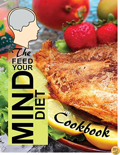 The Feed Your Mind Diet Cookbook: 85 Complete Meal Recipes Incorporating Brain-Healthy Foods Shown to Reduce the Risk of Cognitive Decline, Dementia, and Alzheimer's Disease