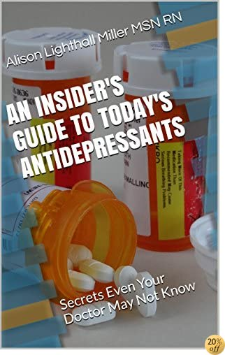 An Insider's Guide to Today's Antidepressants: Secrets Even Your Doctor May Not Know