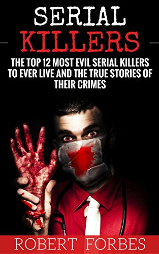 serial-killers-the-top-12-most-evil-serial-killers-to-ever-live-and-the-true-stories-of-their-crimes-murderer-criminals-crimes-true-evil-horror-stories