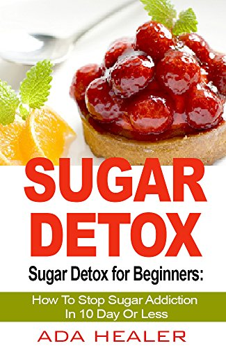 sugar-detox-sugar-detox-for-beginners-how-to-stop-sugar-addiction-in-10-day-or-less-a-quick-start-guide-sugar-detox-diet-sugar-free-recipes-included