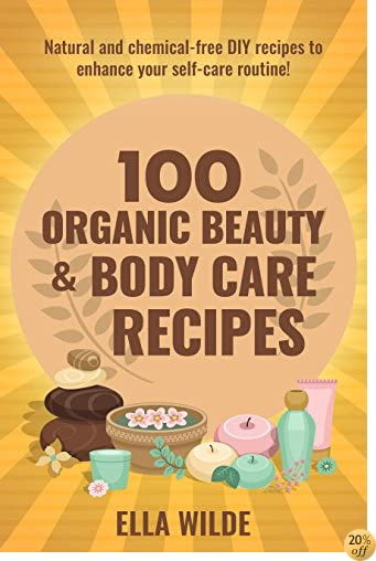 100 Organic Beauty and Body Care Recipes: Natural and Chemical-Free DIY Recipes to Enhance your Self-Care Routine