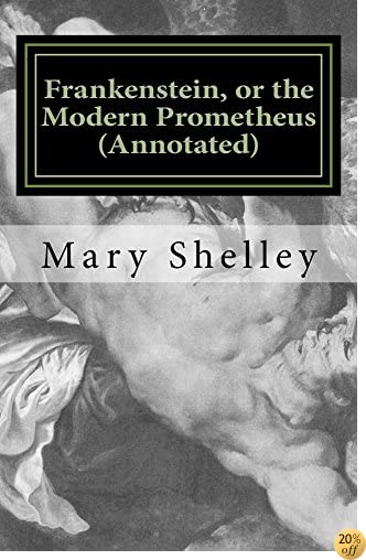 TFrankenstein, or the Modern Prometheus (Annotated): The original 1818 version with new introduction and footnote annotations (Austi Classics)