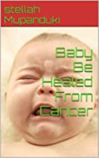Baby Be Healed From Cancer by Stellah…