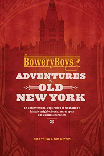 the-bowery-boys-adventures-in-old-new-york-an-unconventional-exploration-of-manhattans-historic-neighborhoods-secret-spots-and-colorful-characters
