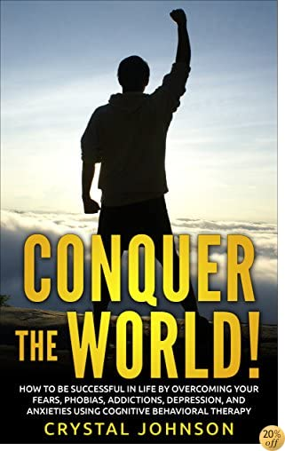 Conquer The World!: How To Be Successful In Life By Overcoming Your Fears, Phobias, Addictions, Depression, And Anxieties Using Cognitive Behavioral Therapy