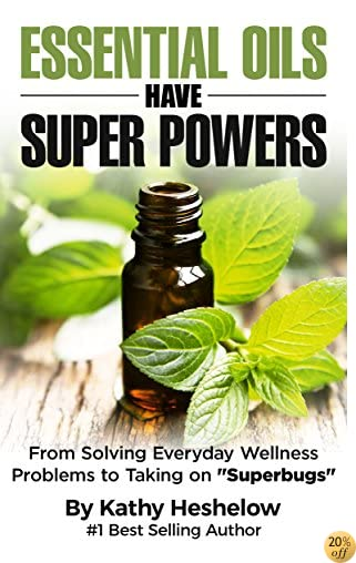 Essential Oils Have Super Powers®: From Solving Everyday Wellness Problems to Taking on Superbugs