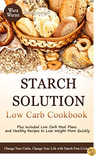 Starch Solution: Low Carb Cookbook: Change Your Carbs, Change Your Life with Starch Free Living, Plus Included Low Carb Meal Plans and Healthy Recipes to Lose Weight More Quickly
