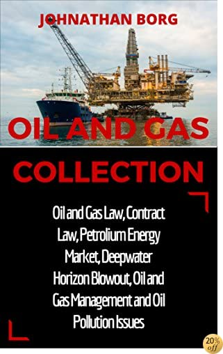 TOil and Gas Collection: Oil and Gas Law, Oil and Gas for Beginners, Contract Law, Petroleum Energy Market, Deepwater Horizon Blowout, Environmental Management ... Energy Production and Extraction Book 2)