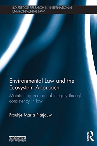 environmental-law-and-the-ecosystem-approach-maintaining-ecological-integrity-through-consistency-in-law-routledge-research-in-international-environmental-law