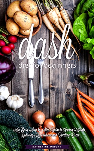 dash-diet-for-beginners-an-easy-step-by-step-guide-to-losing-weight-reducing-hypertension-and-feeling-great-eat-your-way-lean-healthy