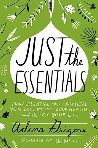 just-the-essentials-how-essential-oils-can-heal-your-skin-improve-your-health-and-detox-your-life