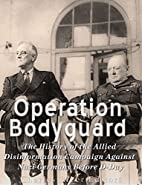 Operation Bodyguard: The History of the…