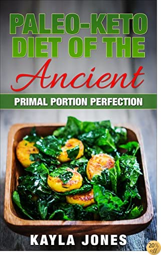 Paleo-Keto Diet of the Ancient: Primal Portion Perfection (Step-By-Step Paleo Diet, Paleo Diet 30 Day Challenge, Paleo Diet On A Budget, Paleo Diet For Beginners)