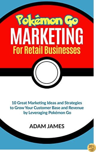 Pokémon Marketing for Retail businesses 10 Great Marketing Ideas and Strategies to Grow Your Customer Base and Revenue by Leveraging Pokémon GO