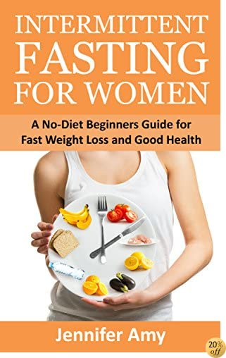Intermittent Fasting for Women: A No-Diet Beginners Guide for Fast Weight Loss and Good Health.
