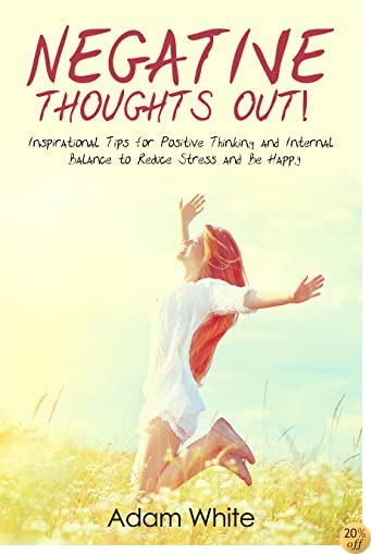 Negative Thoughts OUT!: Inspirational Tips for Positive Thinking and Internal Balance to Reduce Stress and Be Happy (Negative Thinking, Positive Energy, Mindfulness, Positive Psychology, Happiness)