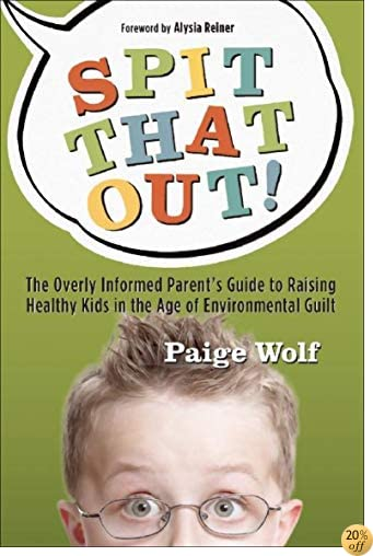 Spit that Out!: The Overly Informed ParentÂ's Guide to Raising Healthy Kids in the Age of Environmental Guilt