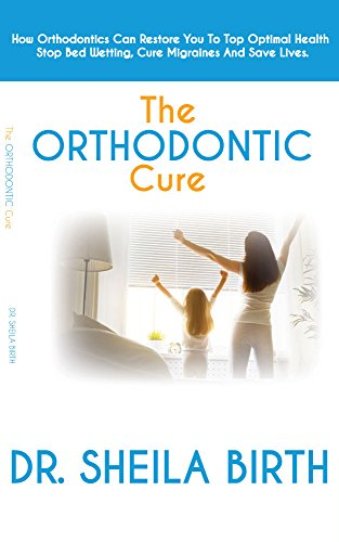 the-orthodontic-cure-how-orthodontics-can-restore-you-to-optimal-health-stop-bed-wetting-cure-migraines-and-save-lives