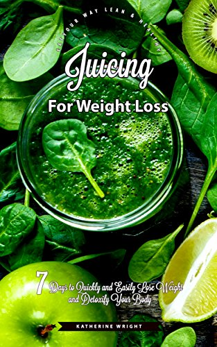 juicing-for-weight-loss-7-days-to-quickly-and-easily-lose-weight-and-detoxify-your-body-eat-your-way-lean-healthy