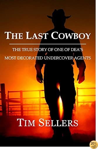 The Last Cowboy: THE TRUE STORY OF ONE OF DEA'S MOST DECORATED UNDERCOVER AGENTS