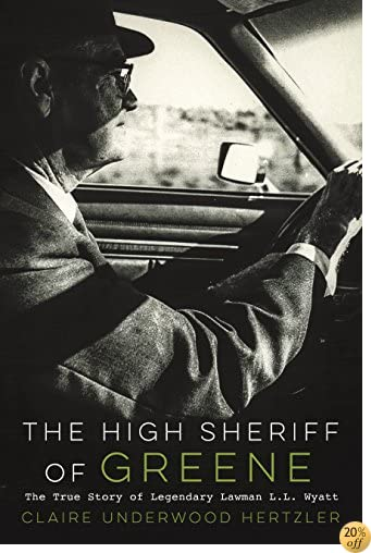 The High Sheriff of Greene: The True Story of Legendary Law Man L.L. Wyatt