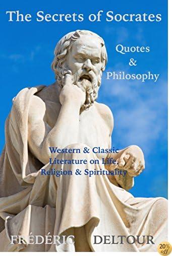 TThe Secrets of Socrates Quotes & Philosophy: Western & Classic Literature on Life, Religion & Spirituality (Buddhism, Religion & Spirituality, Literature & Fiction, Philosophy, Classics & Zen Book 1)