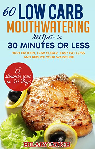 60-low-carb-mouthwatering-recipes-in-30-minutes-or-less-high-protein-low-sugar-easy-fat-loss-and-reduce-your-waistline