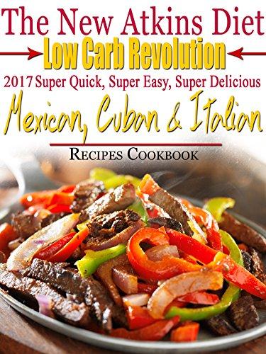 the-new-atkins-diet-low-carb-revolution-2017-super-quick-super-easy-super-delicious-mexican-cuban-italian-recipes-cookbook