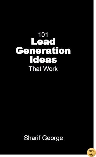 101 Lead Generation Ideas that Work: Ultra-Low Cost  Sales and Marketing Strategies for Small Businesses
