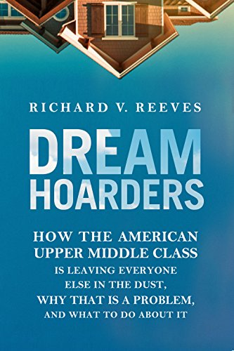 dream-hoarders-how-the-american-upper-middle-class-is-leaving-everyone-else-in-the-dust-why-that-is-a-problem-and-what-to-do-about-it