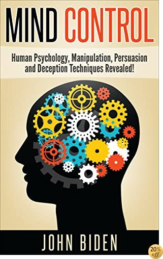 Mind Control, Human Psychology, Manipulation, Persuasion and Deception Techniques Revealed!