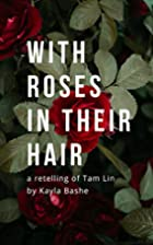 With Roses in Their Hair by Kayla Bashe