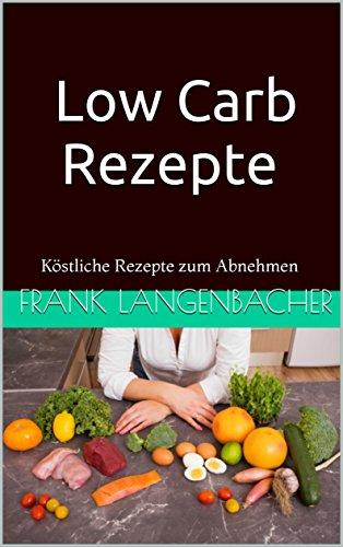 low-carb-rezepte-kstliche-rezepte-zum-abnehmen-low-carb-rezepte-abnehmen-ohne-kohlenhydrate-gesund-abnehmen-schlank-werden-3-german-edition