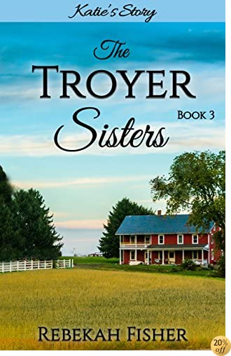 TKatie's Story: A Sweet, Clean Amish Romance Story (The Troyer Sisters Book 3)