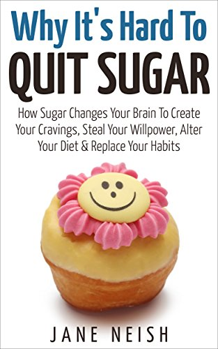 why-its-hard-to-quit-sugar-how-sugar-changes-your-brain-to-create-your-cravings-steal-your-willpower-alter-your-diet-replace-your-habits
