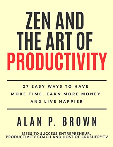 zen-and-the-art-of-productivity-27-easy-ways-to-have-more-time-earn-more-money-and-live-happier