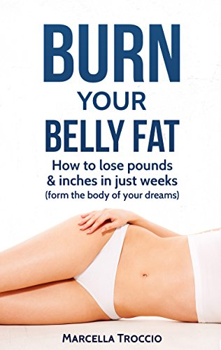 burn-belly-fat-how-to-lose-pounds-inches-in-just-weeks-and-form-the-body-of-your-dreams