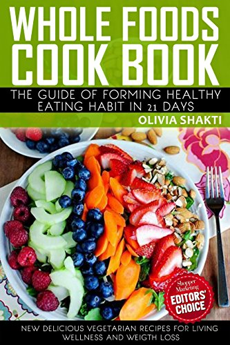 whole-foods-cookbook-the-guide-of-forming-healthy-eating-habit-in-21-days-new-delicious-and-whole-food-vegetarian-recipes-for-living-wellness-and-weigh-loss
